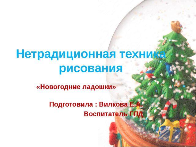 Нетрадиционная техника рисования «Новогодние ладошки» Подготовила : Вилкова Е...