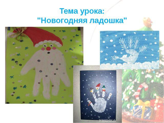 """Тема урока: """"Новогодняя ладошка"""""""