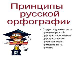 Студенты должны знать принципы русской орфографии; основные орфографические п