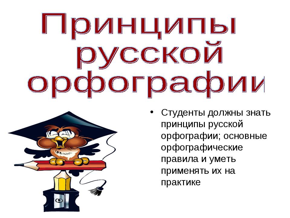Студенты должны знать принципы русской орфографии; основные орфографические п...
