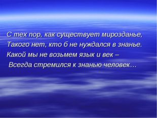 С тех пор, как существует мирозданье, Такого нет, кто б не нуждался в знанье.