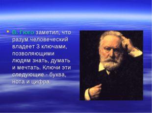 В. Гюго заметил, что разум человеческий владеет 3 ключами, позволяющими людям