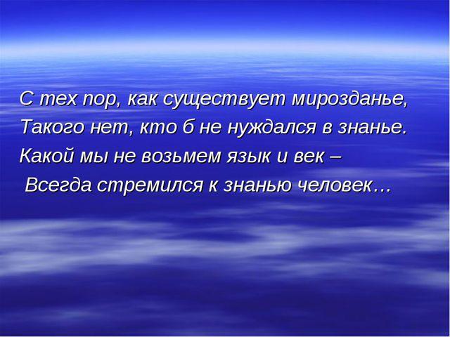 С тех пор, как существует мирозданье, Такого нет, кто б не нуждался в знанье....