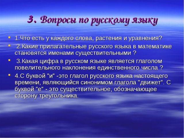 3. Вопросы по русскому языку 1.Что есть у каждого слова, растения и уравнения...