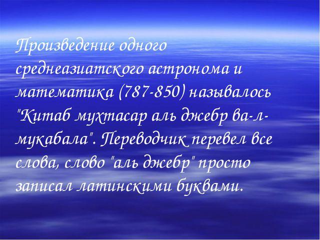 Произведение одного среднеазиатского астронома и математика (787-850) называл...