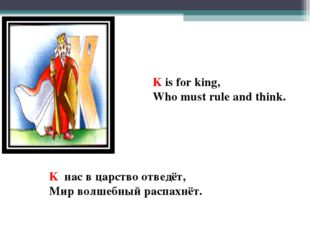K is for king, Who must rule and think. K нас в царство отведёт, Мир волшебны