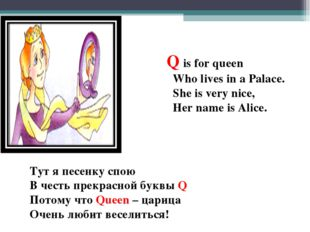 Q is for queen Who lives in a Palace. She is very nice, Her name is Alice. Т