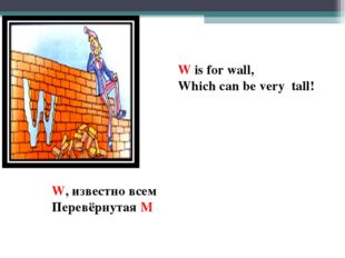 W is for wall, Which can be very tall! W, известно всем Перевёрнутая М