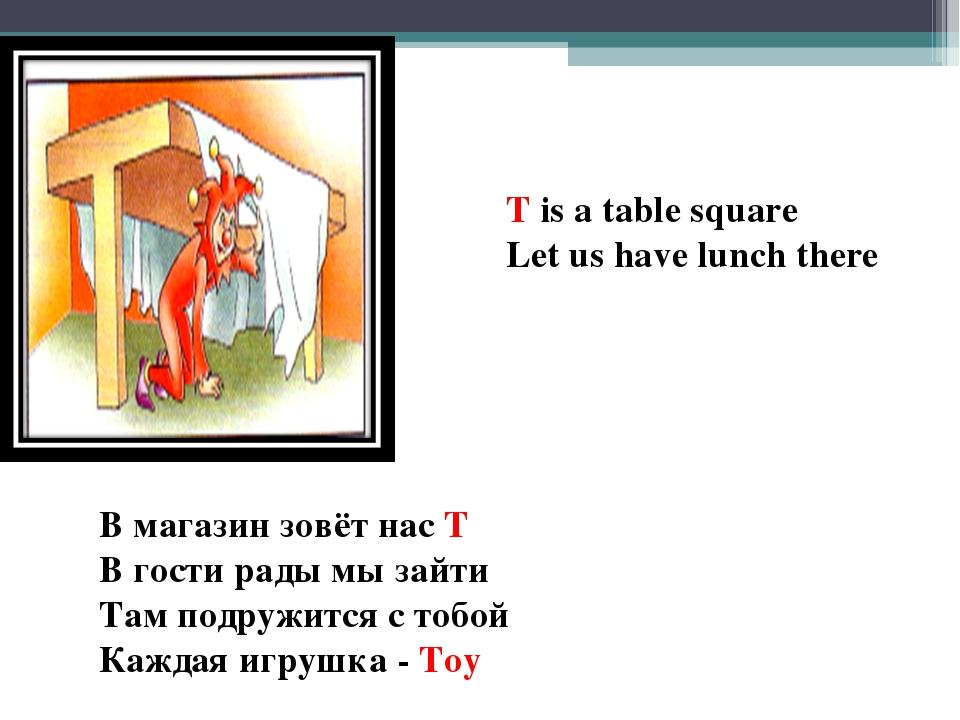T is a table square Let us have lunch there В магазин зовёт нас T В гости рад...