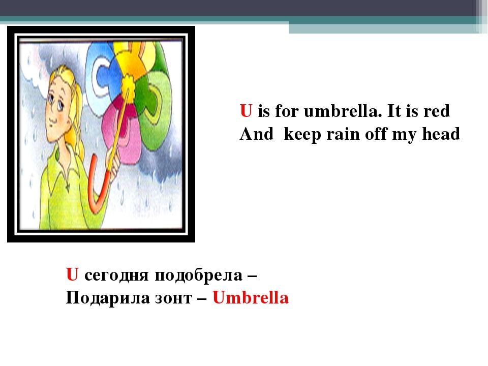U is for umbrella. It is red And keep rain off my head U cегодня подобрела –...