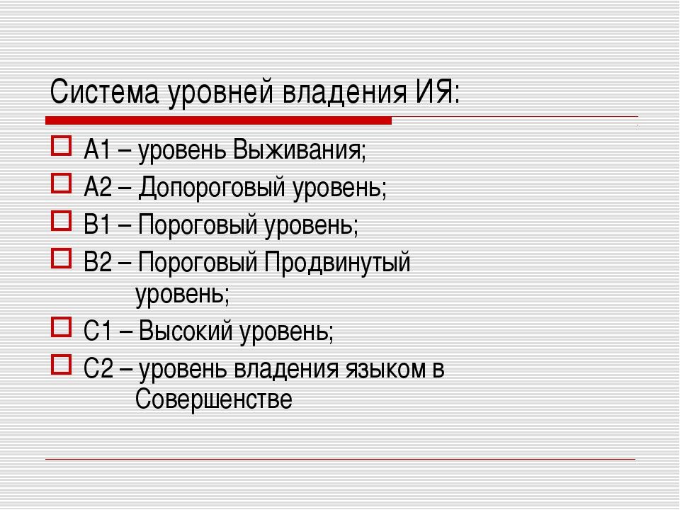 Система уровней владения ИЯ: А1 – уровень Выживания; А2 – Допороговый уровень...