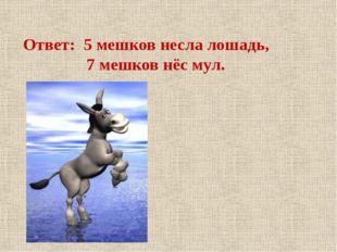 Ответ: 5 мешков несла лошадь, 7 мешков нёс мул.
