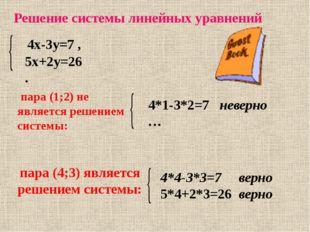 Решение системы линейных уравнений 4х-3у=7 , 5х+2у=26 . пара (1;2) не являетс