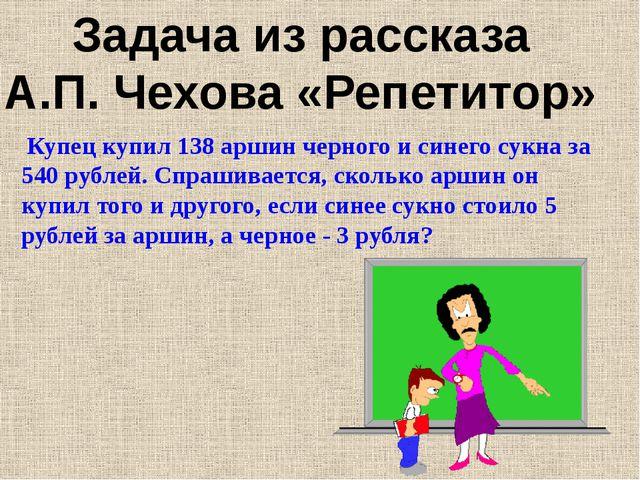 Задача из рассказа А.П. Чехова «Репетитор» Купец купил 138 аршин черного и си...