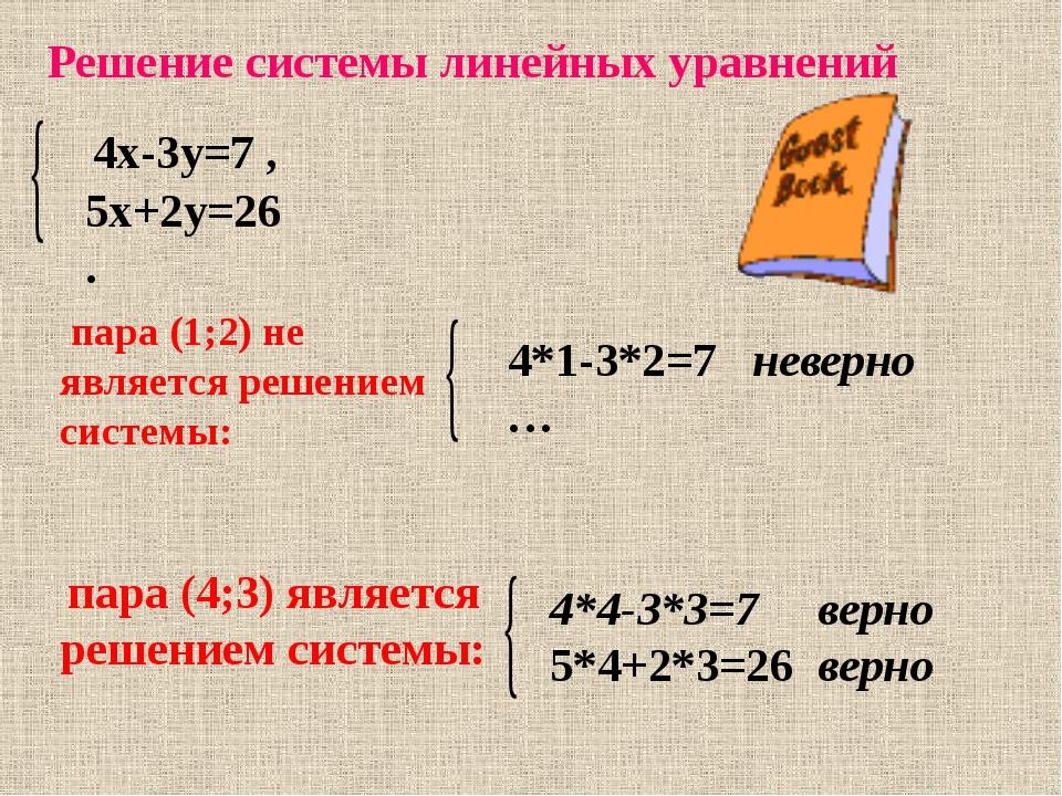 Решение системы линейных уравнений 4х-3у=7 , 5х+2у=26 . пара (1;2) не являетс...