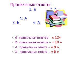 Правильные ответы 1. Б 4. А 2. Б 5. А 3. Б 6. А 6 правильных ответов – « 12»