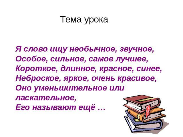 Тема урока Я слово ищу необычное, звучное, Особое, сильное, самое лучшее,...