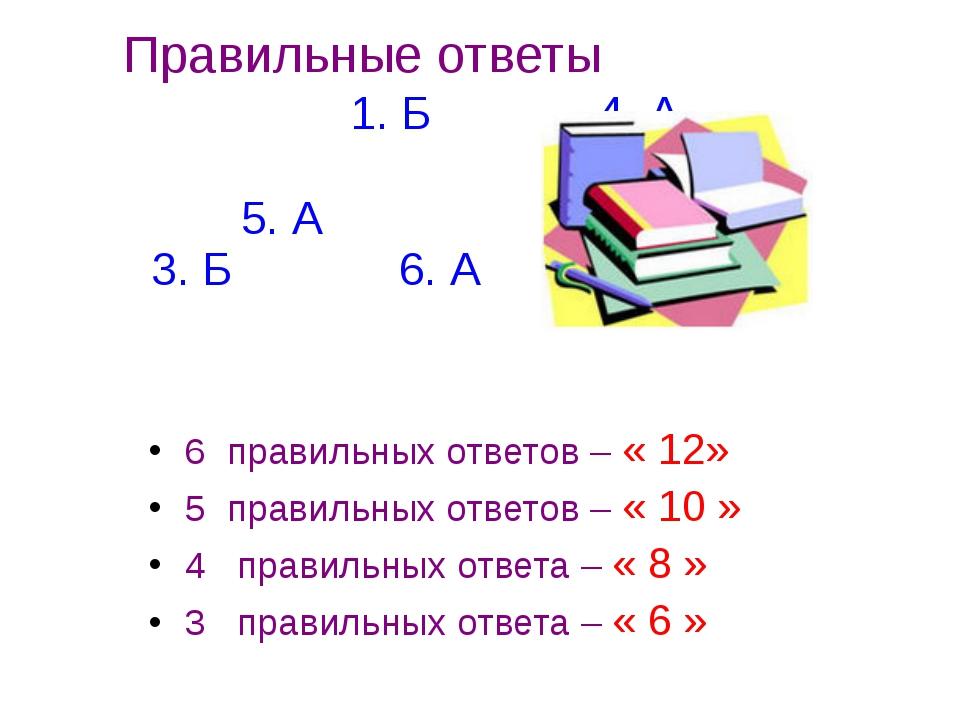 Правильные ответы 1. Б 4. А 2. Б 5. А 3. Б 6. А 6 правильных ответов – « 12»...