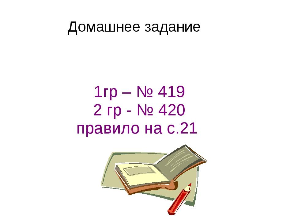1гр – № 419 2 гр - № 420 правило на с.21 Домашнее задание
