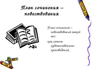 План сочинения – повествования План сочинения – повествования такой же, как