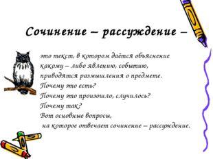 Сочинение – рассуждение – это текст, в котором даётся объяснение какому – либ