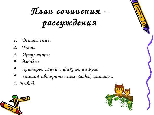 План сочинения – рассуждения Вступление. Тезис. Аргументы: доводы; примеры, с...