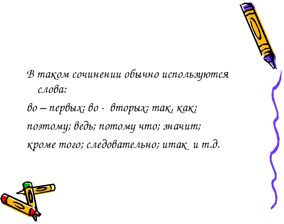 В таком сочинении обычно используются слова: во – первых; во - вторых; так,...