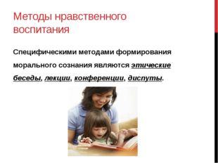 Методы нравственного воспитания Специфическими методами формирования морально