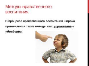 Методы нравственного воспитания В процессе нравственного воспитания широко пр