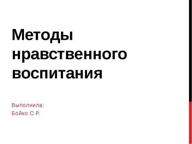 Методы нравственного воспитания Выполнила: Бойко С.Р.