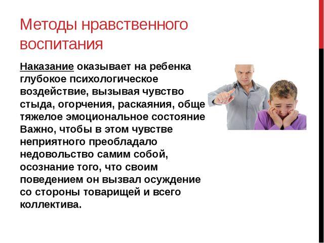 Методы нравственного воспитания Наказание оказывает на ребенка глубокое психо...