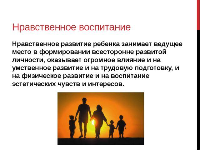 Нравственное воспитание Нравственное развитие ребенка занимает ведущее место...