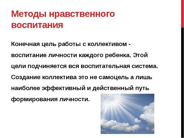 Методы нравственного воспитания Конечная цель работы с коллективом - воспитан...