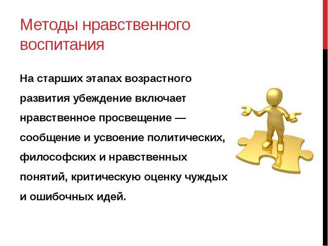 Методы нравственного воспитания На старших этапах возрастного развития убежде...