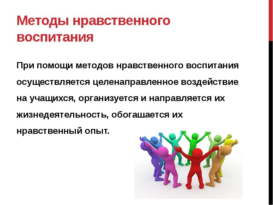 Методы нравственного воспитания При помощи методов нравственного воспитания о...
