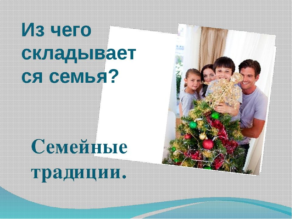 Из чего складывается семья? Семейные традиции.