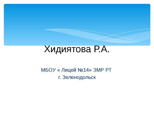 Хидиятова Р.А. МБОУ « Лицей №14» ЗМР РТ г. Зеленодольск