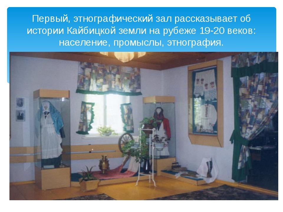 Первый, этнографический зал рассказывает об истории Кайбицкой земли на рубеж...