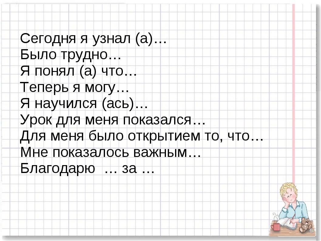 Сегодня я узнал (а)… Было трудно… Я понял (а) что… Теперь я могу… Я научился...