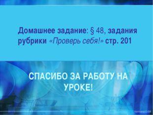 Домашнее задание: § 48, задания рубрики «Проверь себя!» стр. 201 СПАСИБО ЗА Р
