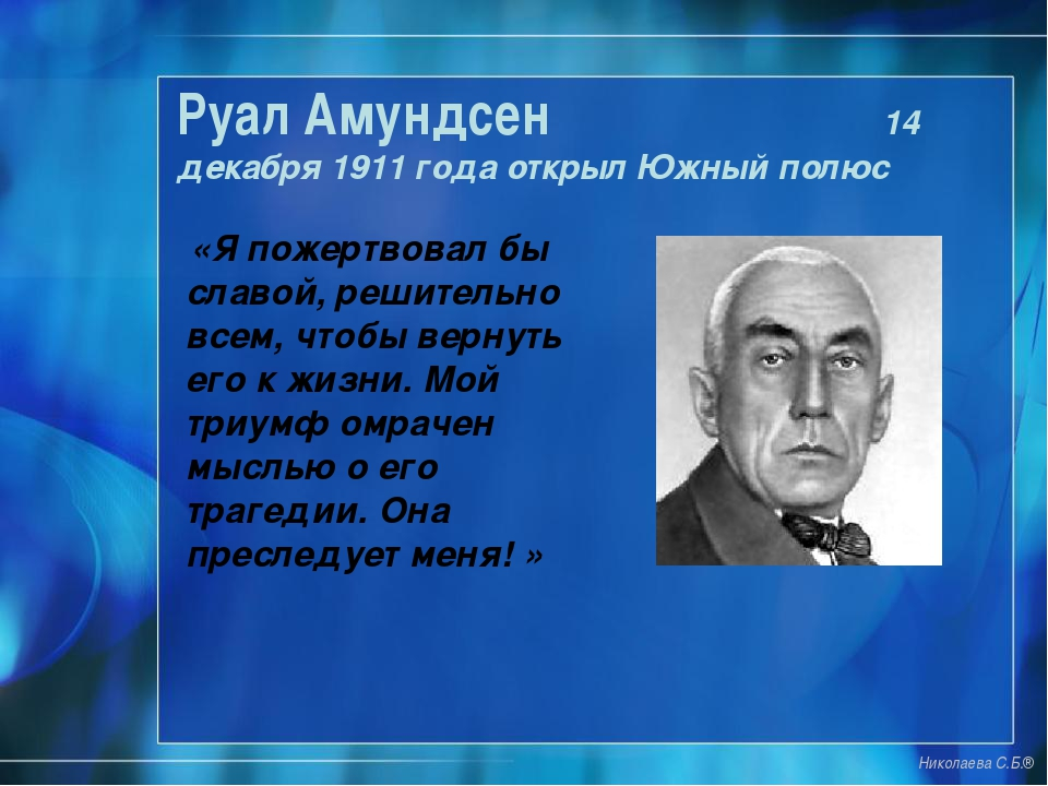 Руал Амундсен 14 декабря 1911 года открыл Южный полюс «Я пожертвовал бы славо...