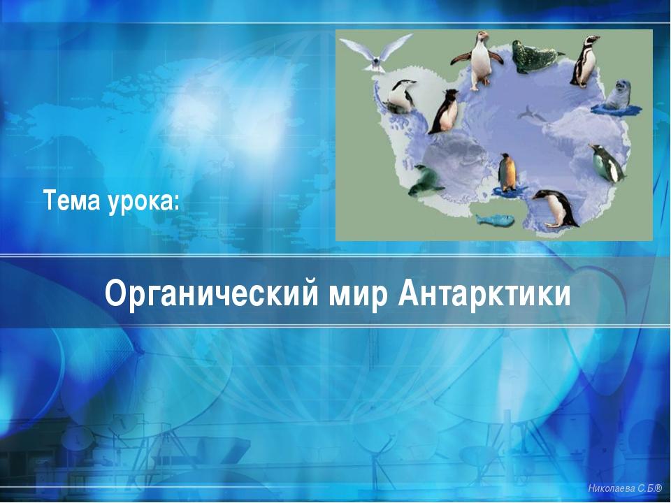 Органический мир Антарктики Николаева С.Б.® Тема урока: