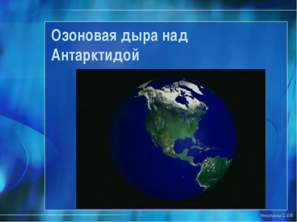 Озоновая дыра над Антарктидой Николаева С.Б.®