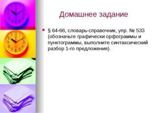Домашнее задание § 64-66, словарь-справочник, упр. № 533 (обозначьте графичес