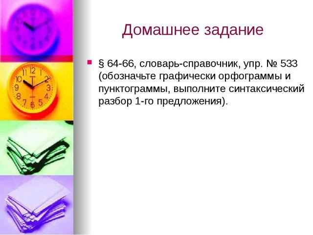 Домашнее задание § 64-66, словарь-справочник, упр. № 533 (обозначьте графичес...