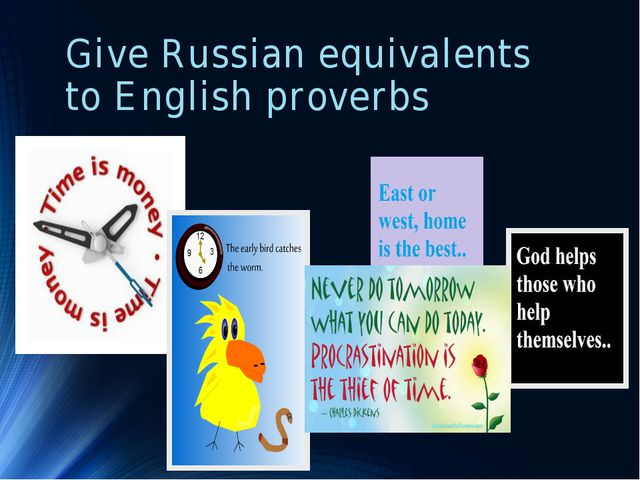 Give Russian equivalents to English proverbs