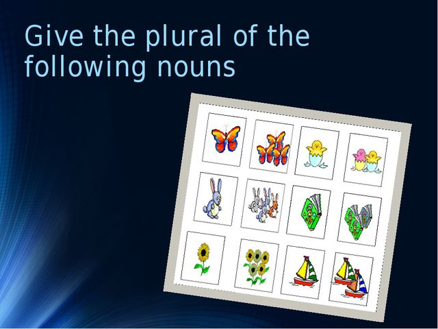 Give the plural of the following nouns