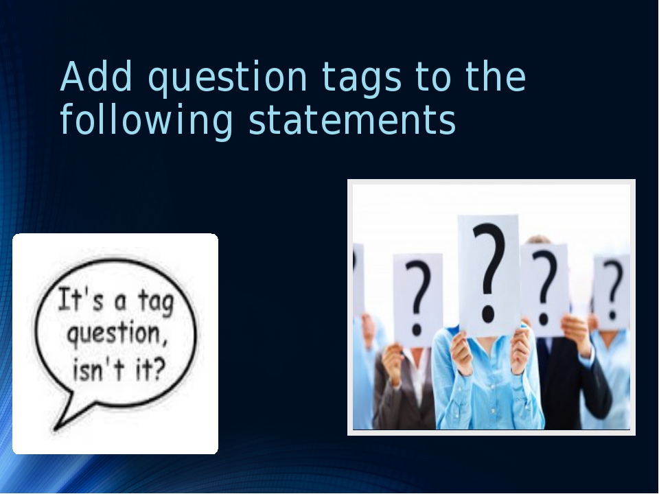 Add question tags to the following statements