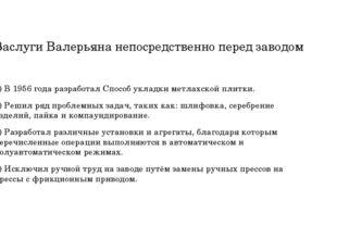 Заслуги Валерьяна непосредственно перед заводом 1) В 1956 года разработал Спо