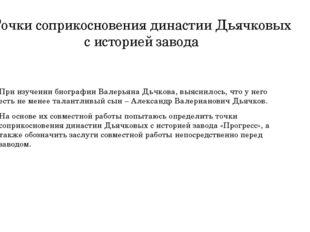 Точки соприкосновения династии Дьячковых с историей завода При изучении биогр